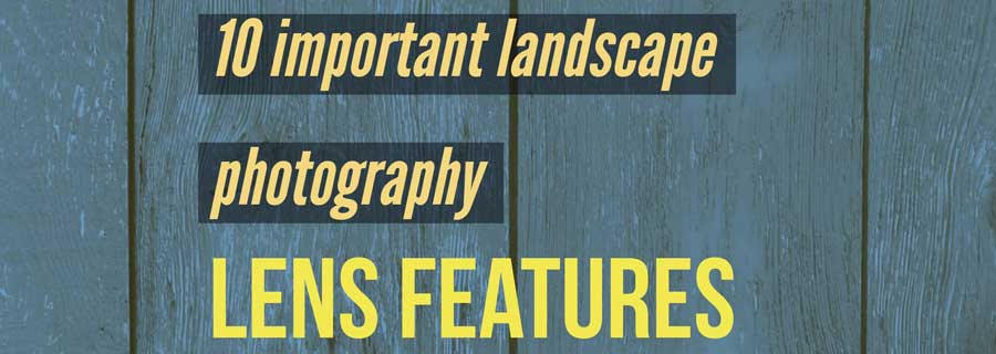 10 important landscape photography lens features